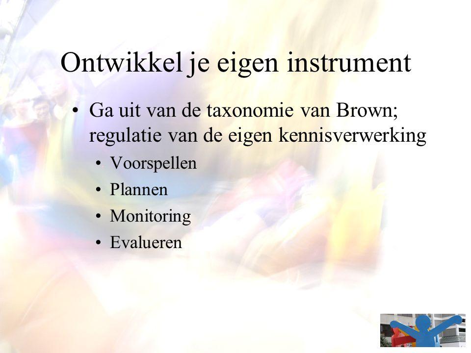 Ontwikkel je eigen instrument Ga uit van de taxonomie van Brown; regulatie van de eigen kennisverwerking Voorspellen Plannen Monitoring Evalueren