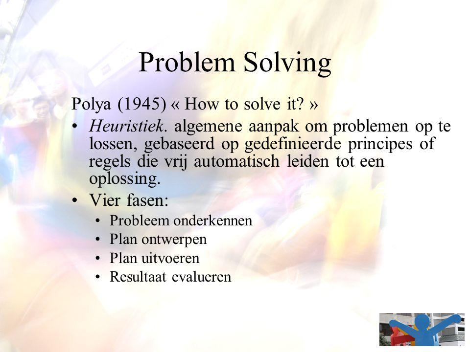 Problem Solving Polya (1945) « How to solve it? » Heuristiek. algemene aanpak om problemen op te lossen, gebaseerd op gedefinieerde principes of regel