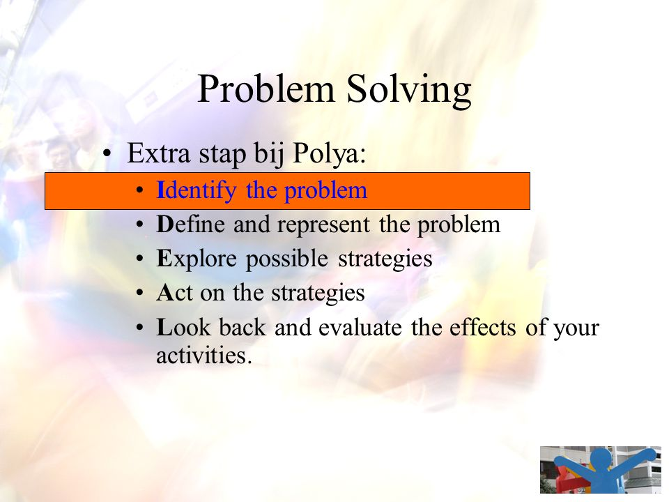 Problem Solving Extra stap bij Polya: Identify the problem Define and represent the problem Explore possible strategies Act on the strategies Look back and evaluate the effects of your activities.