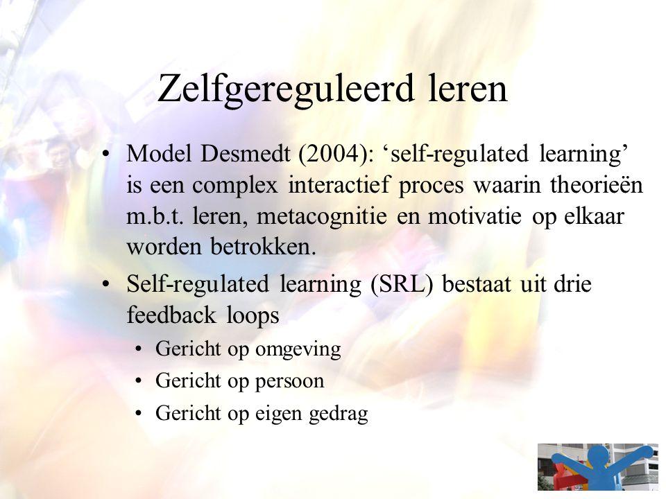 Zelfgereguleerd leren Model Desmedt (2004): 'self-regulated learning' is een complex interactief proces waarin theorieën m.b.t. leren, metacognitie en