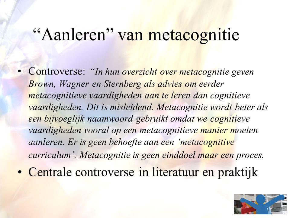 """""""Aanleren"""" van metacognitie Controverse: """"In hun overzicht over metacognitie geven Brown, Wagner en Sternberg als advies om eerder metacognitieve vaar"""