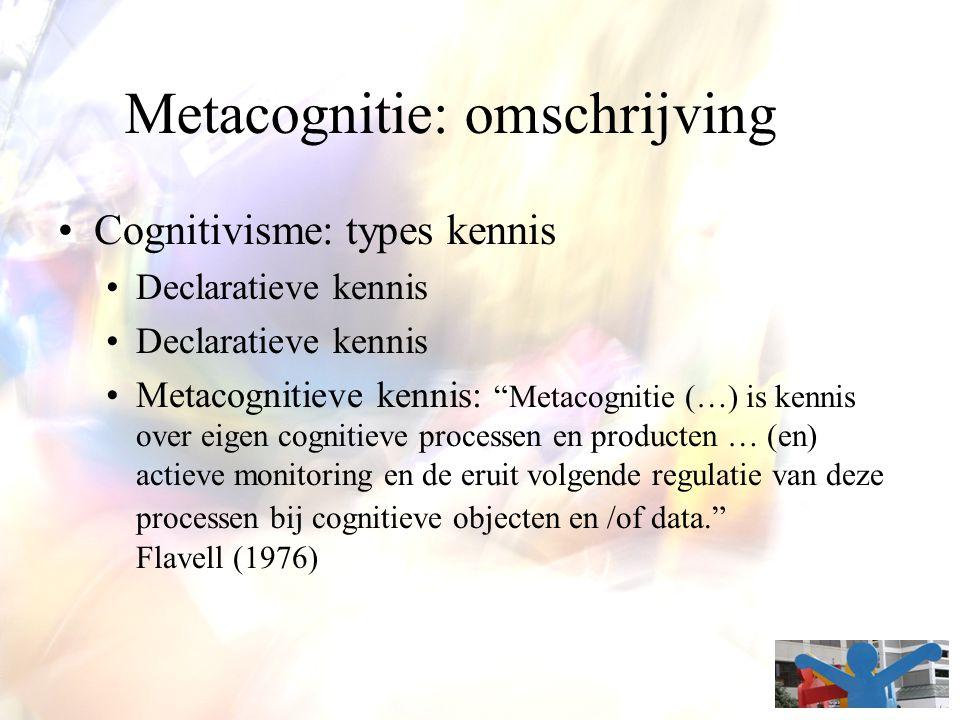 "Metacognitie: omschrijving Cognitivisme: types kennis Declaratieve kennis Metacognitieve kennis: ""Metacognitie (…) is kennis over eigen cognitieve pro"