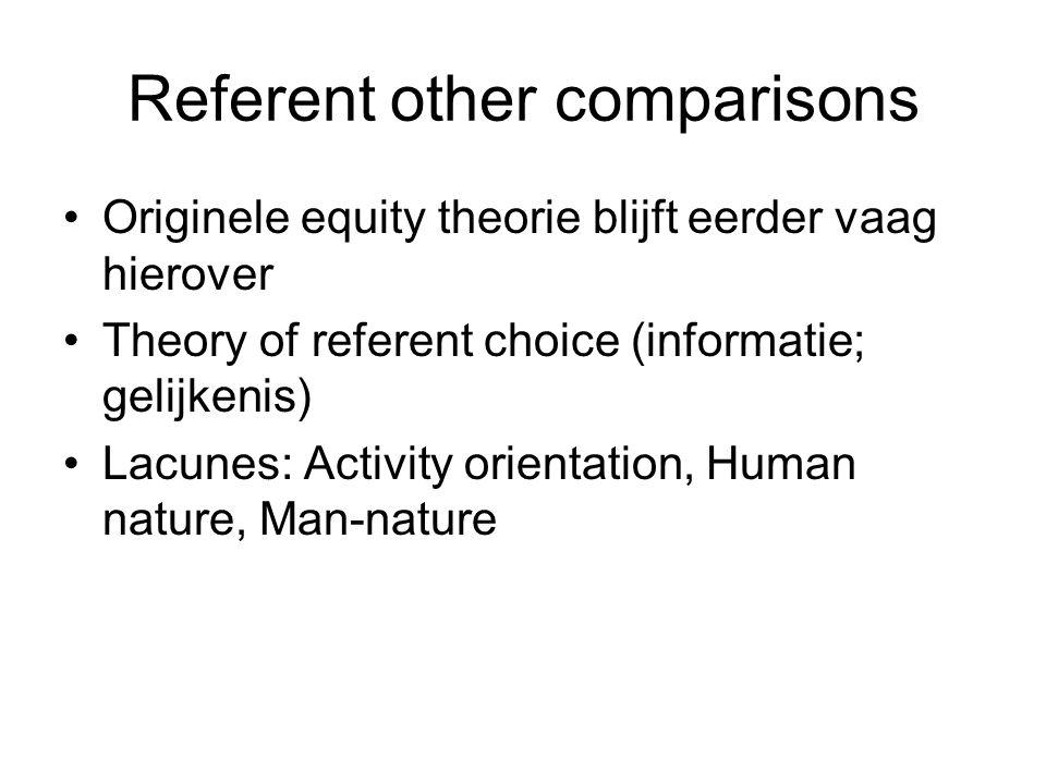 Referent other comparisons Originele equity theorie blijft eerder vaag hierover Theory of referent choice (informatie; gelijkenis) Lacunes: Activity orientation, Human nature, Man-nature