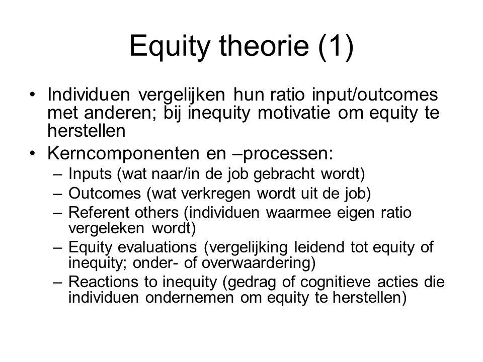 Equity theorie (1) Individuen vergelijken hun ratio input/outcomes met anderen; bij inequity motivatie om equity te herstellen Kerncomponenten en –processen: –Inputs (wat naar/in de job gebracht wordt) –Outcomes (wat verkregen wordt uit de job) –Referent others (individuen waarmee eigen ratio vergeleken wordt) –Equity evaluations (vergelijking leidend tot equity of inequity; onder- of overwaardering) –Reactions to inequity (gedrag of cognitieve acties die individuen ondernemen om equity te herstellen)