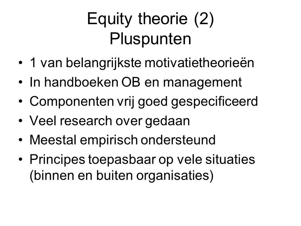 Equity theorie (2) Pluspunten 1 van belangrijkste motivatietheorieën In handboeken OB en management Componenten vrij goed gespecificeerd Veel research over gedaan Meestal empirisch ondersteund Principes toepasbaar op vele situaties (binnen en buiten organisaties)