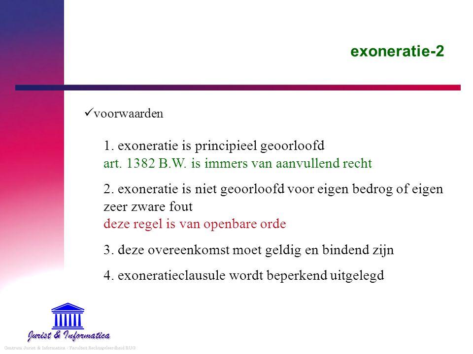 exoneratie-2 1. exoneratie is principieel geoorloofd art. 1382 B.W. is immers van aanvullend recht 2. exoneratie is niet geoorloofd voor eigen bedrog