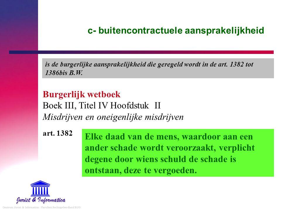 c- buitencontractuele aansprakelijkheid Burgerlijk wetboek Boek III, Titel IV Hoofdstuk II Misdrijven en oneigenlijke misdrijven Elke daad van de mens