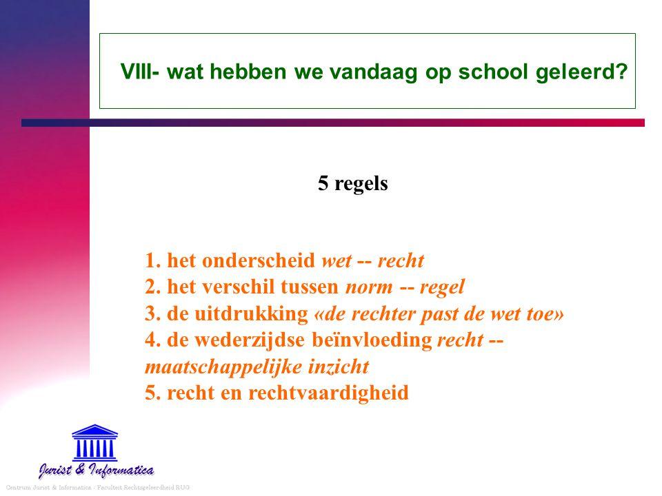 VIII- wat hebben we vandaag op school geleerd? 1. het onderscheid wet -- recht 2. het verschil tussen norm -- regel 3. de uitdrukking «de rechter past