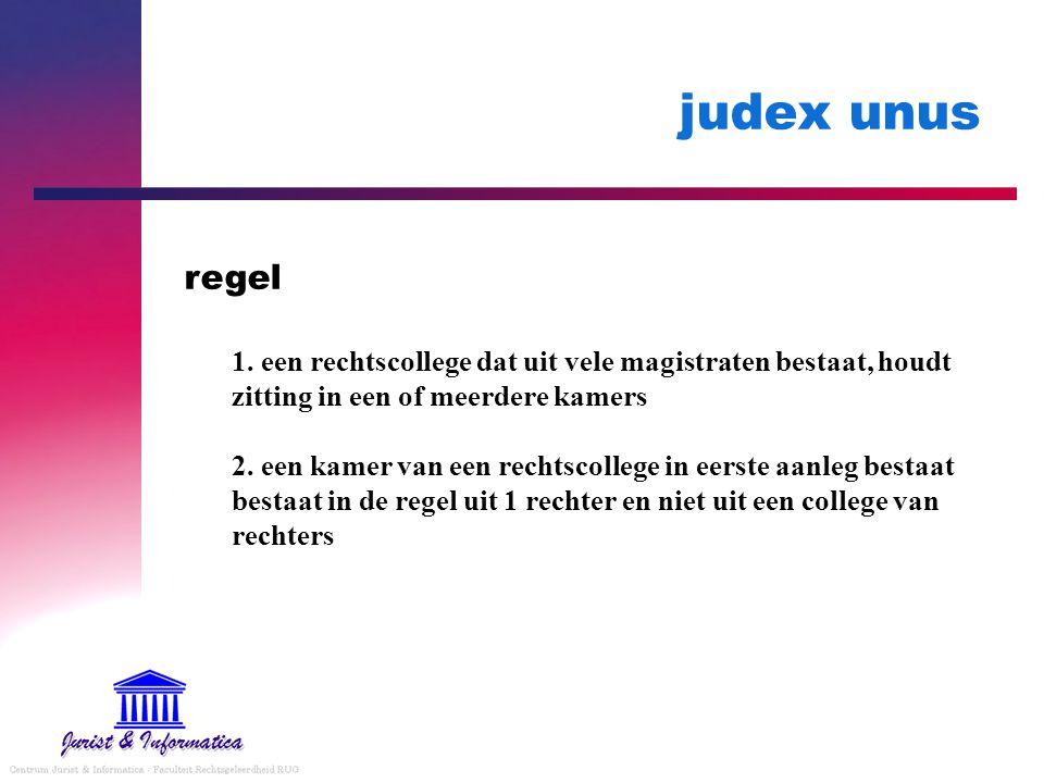 judex unus 1. een rechtscollege dat uit vele magistraten bestaat, houdt zitting in een of meerdere kamers 2. een kamer van een rechtscollege in eerste