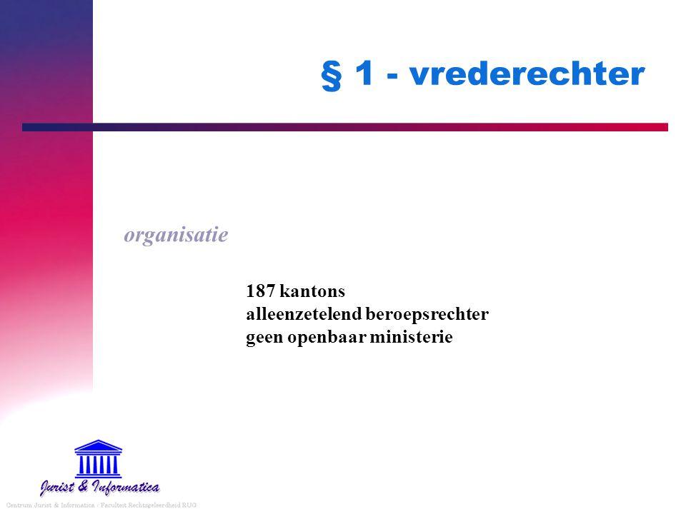 § 1 - vrederechter organisatie 187 kantons alleenzetelend beroepsrechter geen openbaar ministerie