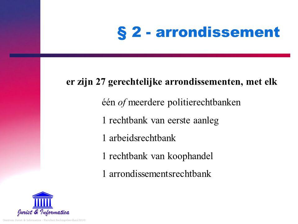 § 2 - arrondissement er zijn 27 gerechtelijke arrondissementen, met elk één of meerdere politierechtbanken 1 rechtbank van eerste aanleg 1 arbeidsrech