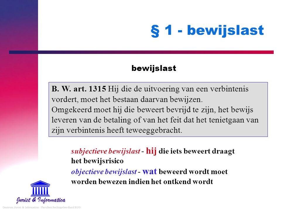 § 1 - bewijslast bewijslast B. W. art. 1315 Hij die de uitvoering van een verbintenis vordert, moet het bestaan daarvan bewijzen. Omgekeerd moet hij d