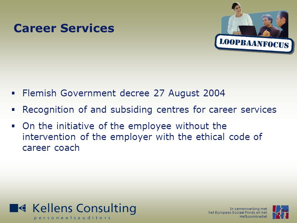 In samenwerking met het Europees Sociaal Fonds en het Hefboomkrediet Career Services  Flemish Government decree 27 August 2004  Recognition of and subsiding centres for career services  On the initiative of the employee without the intervention of the employer with the ethical code of career coach