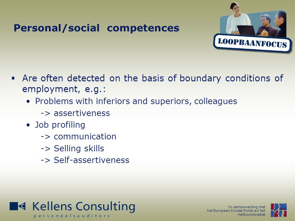 In samenwerking met het Europees Sociaal Fonds en het Hefboomkrediet Personal/social competences  Career coaches are trained in humaneness so that all these issues are dealt with during a training process Competences Employability Deriving personal competences from this