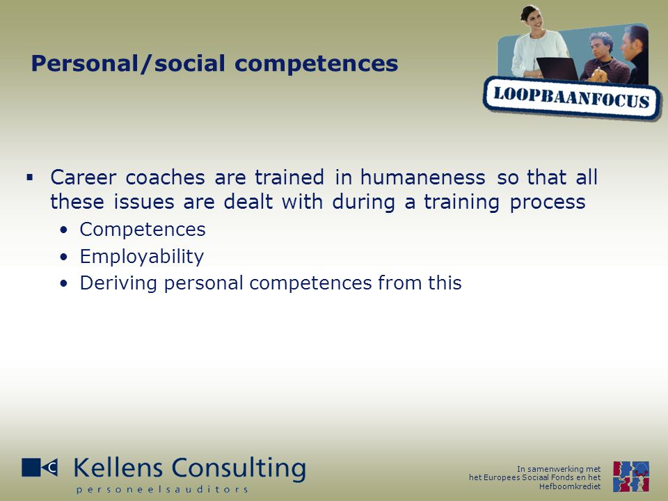 In samenwerking met het Europees Sociaal Fonds en het Hefboomkrediet Personal/social competences  Career coaches are trained in humaneness so that all these issues are dealt with during a training process Competences Employability Deriving personal competences from this