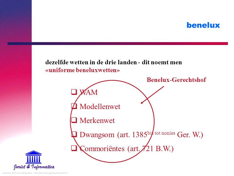 benelux dezelfde wetten in de drie landen - dit noemt men «uniforme beneluxwetten»  WAM  Modellenwet  Merkenwet  Dwangsom (art.