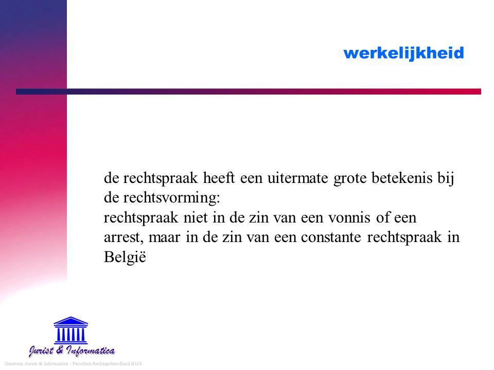werkelijkheid de rechtspraak heeft een uitermate grote betekenis bij de rechtsvorming: rechtspraak niet in de zin van een vonnis of een arrest, maar in de zin van een constante rechtspraak in België