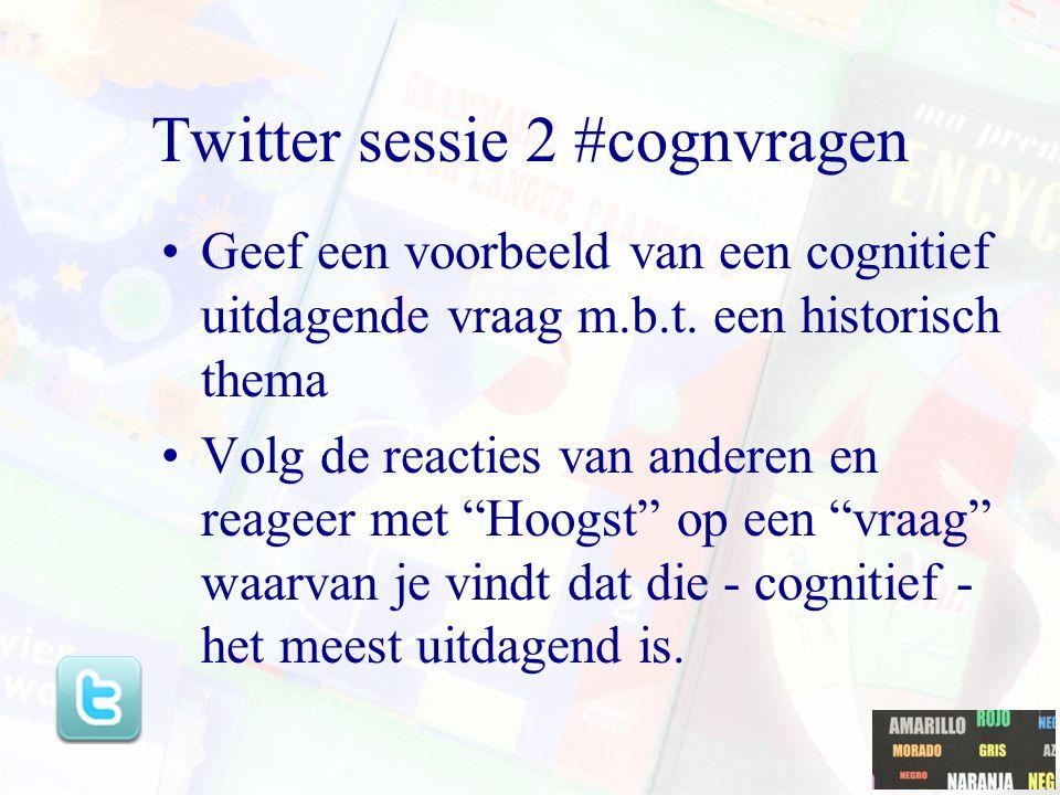 Twitter sessie 2 #cognvragen Geef een voorbeeld van een cognitief uitdagende vraag m.b.t. een historisch thema Volg de reacties van anderen en reageer