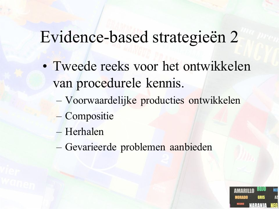 Evidence-based strategieën 2 Tweede reeks voor het ontwikkelen van procedurele kennis. –Voorwaardelijke producties ontwikkelen –Compositie –Herhalen –