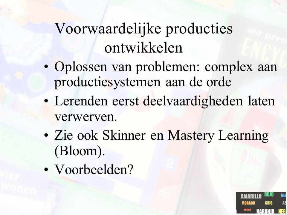 Voorwaardelijke producties ontwikkelen Oplossen van problemen: complex aan productiesystemen aan de orde Lerenden eerst deelvaardigheden laten verwerv