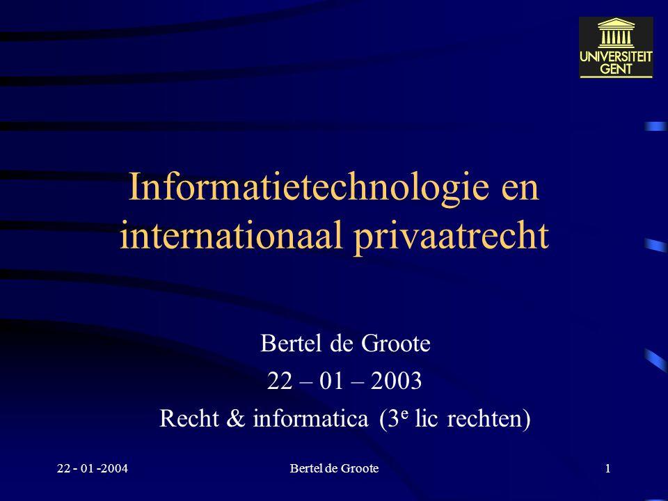 22 - 01 -2004Bertel de Groote1 Informatietechnologie en internationaal privaatrecht Bertel de Groote 22 – 01 – 2003 Recht & informatica (3 e lic rechten)
