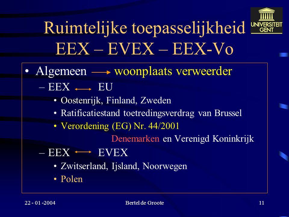22 - 01 -2004Bertel de Groote10 Bevoegde rechter : algemeen EEX versus EVEX versus EEX-Vo versus gemeen recht EEX en EEX-Vo  algemeen –burgerlijke en