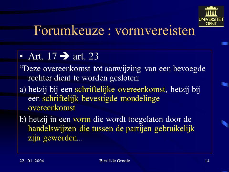 22 - 01 -2004Bertel de Groote13 Forumkeuze Stilzwijgend (art. 17 - art. 24) Expliciet (art. 18 – art. 23) –1 der partijen woonplaats in lidstaat –Bepe
