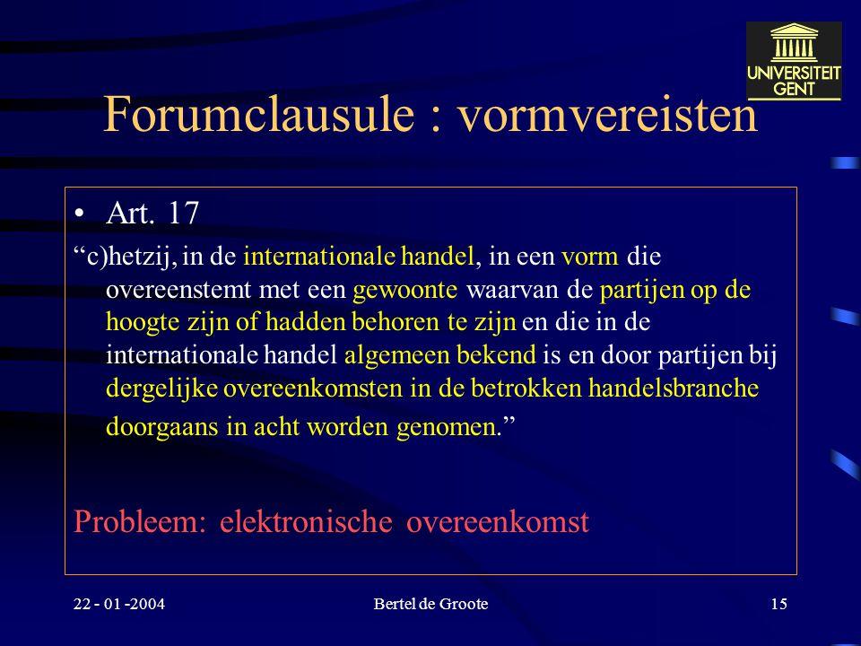 """22 - 01 -2004Bertel de Groote14 Forumkeuze : vormvereisten Art. 17  art. 23 """"Deze overeenkomst tot aanwijzing van een bevoegde rechter dient te worde"""