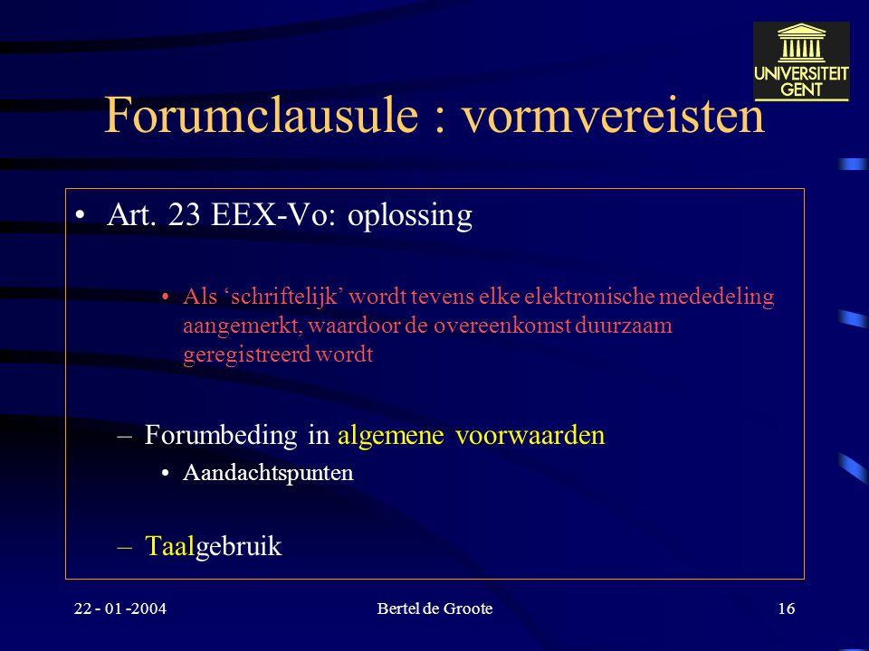 """22 - 01 -2004Bertel de Groote15 Forumclausule : vormvereisten Art. 17 """"c)hetzij, in de internationale handel, in een vorm die overeenstemt met een gew"""