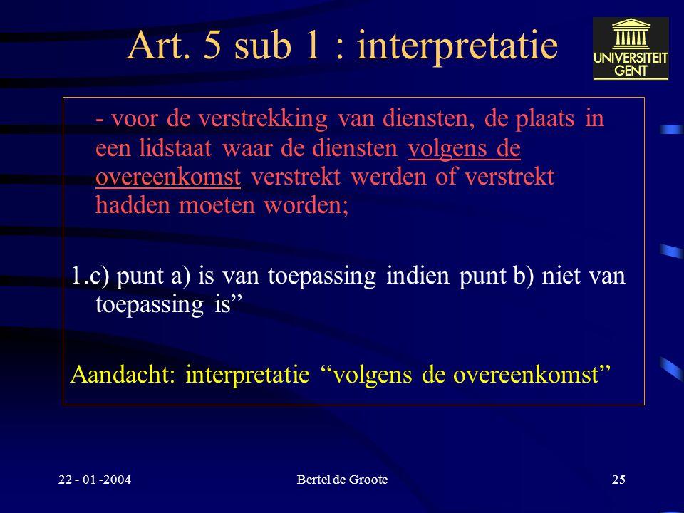 """22 - 01 -2004Bertel de Groote24 Art. 5 sub 1 : interpretatie """"1.b) voor de toepassing van deze bepaling en tenzij anders is overeengekomen, is de plaa"""