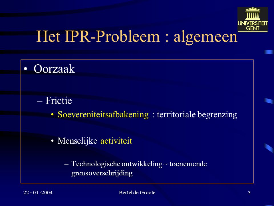 22 - 01 -2004Bertel de Groote3 Het IPR-Probleem : algemeen Oorzaak –Frictie Soevereniteitsafbakening : territoriale begrenzing Menselijke activiteit –Technologische ontwikkeling ~ toenemende grensoverschrijding