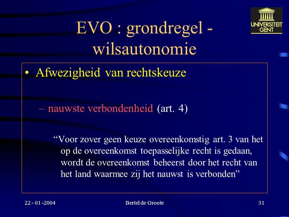 """22 - 01 -2004Bertel de Groote30 EVO : grondregel - wilsautonomie Rechtskeuze door partijen """"Een overeenkomst wordt beheerst door het recht dat partije"""