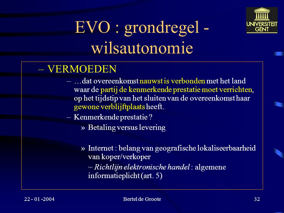"""22 - 01 -2004Bertel de Groote31 EVO : grondregel - wilsautonomie Afwezigheid van rechtskeuze –nauwste verbondenheid (art. 4) """"Voor zover geen keuze ov"""