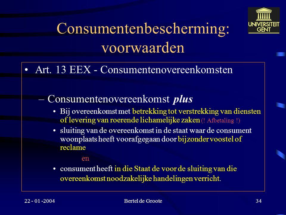 22 - 01 -2004Bertel de Groote33 Consumentenbescherming : algemeen Bevoegde rechter –Art. 13 e.v. EEX/EVEX == Art. 15 EEX-Vo Toepasselijk recht –Art. 5