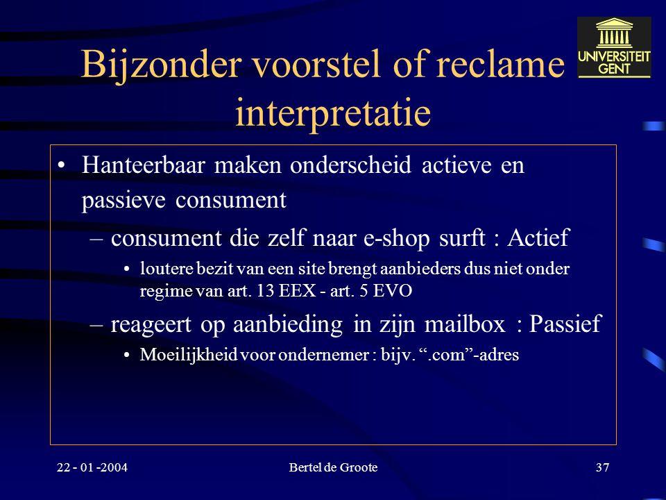 22 - 01 -2004Bertel de Groote36 Bijzonder voorstel of reclame : interpretatie Ratio : Bescherming van passieve consument consument die niet zelf het i