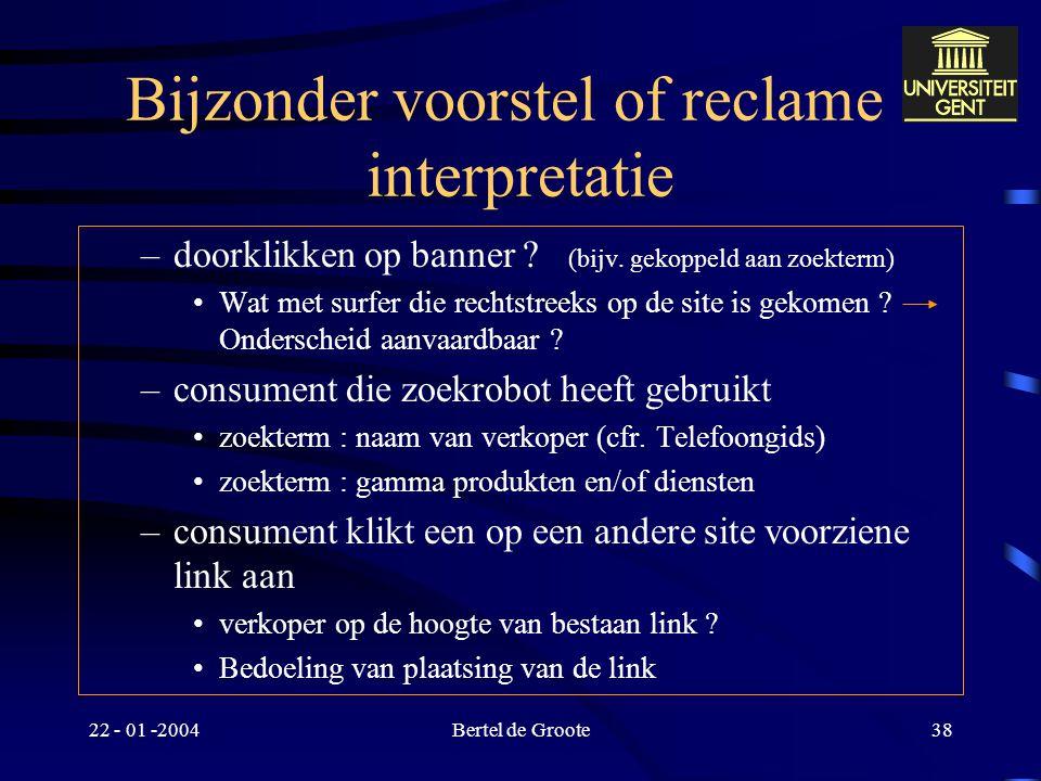 22 - 01 -2004Bertel de Groote37 Bijzonder voorstel of reclame : interpretatie Hanteerbaar maken onderscheid actieve en passieve consument –consument d