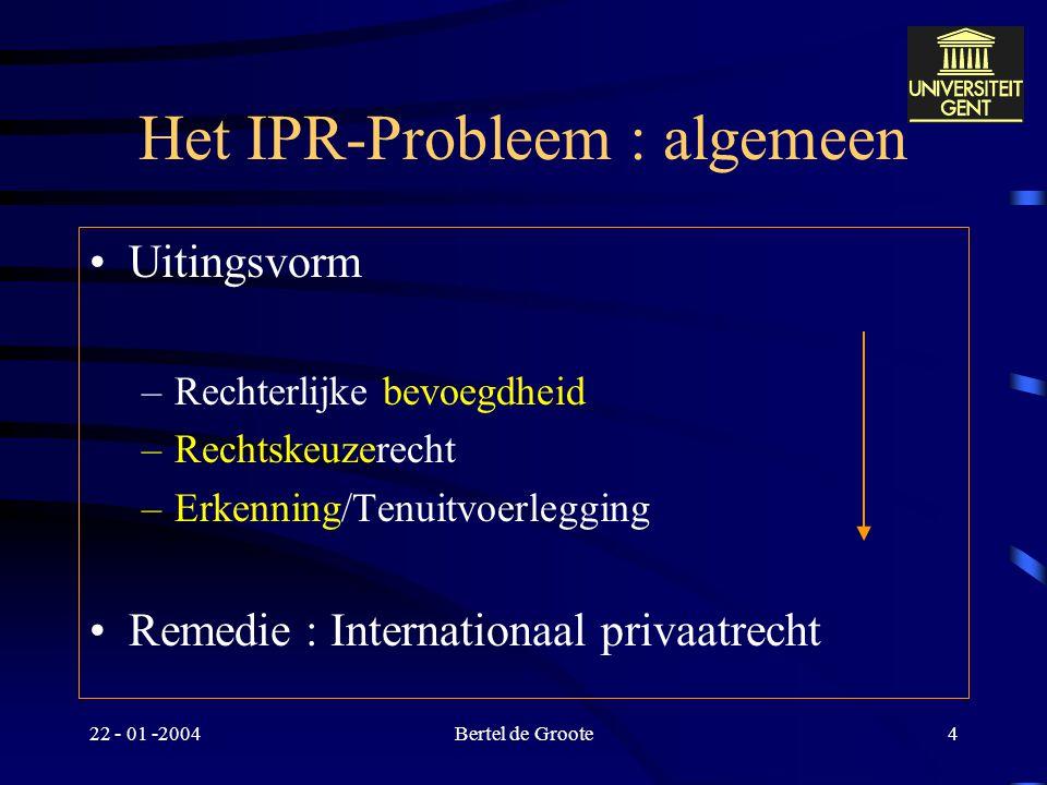 22 - 01 -2004Bertel de Groote4 Het IPR-Probleem : algemeen Uitingsvorm –Rechterlijke bevoegdheid –Rechtskeuzerecht –Erkenning/Tenuitvoerlegging Remedie : Internationaal privaatrecht