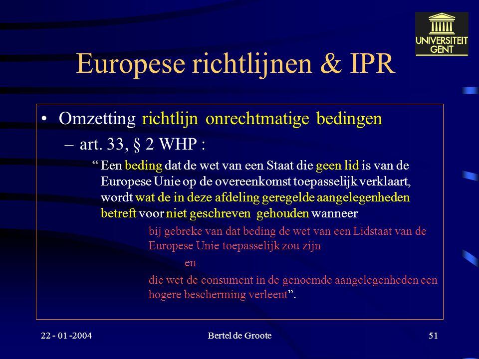 22 - 01 -2004Bertel de Groote50 Europese richtlijnen & IPR –Nauwe band : bijvoorbeeld : verblijfplaats van consument in een lidstaat –Gevolg : gewaarb