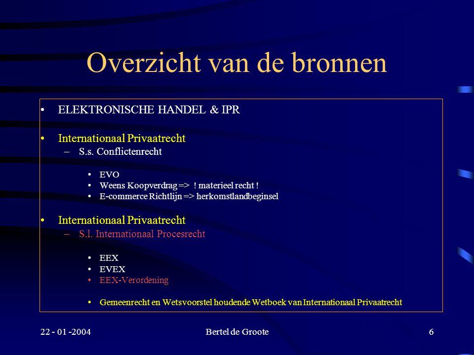 22 - 01 -2004Bertel de Groote6 Overzicht van de bronnen ELEKTRONISCHE HANDEL & IPR Internationaal Privaatrecht –S.s.