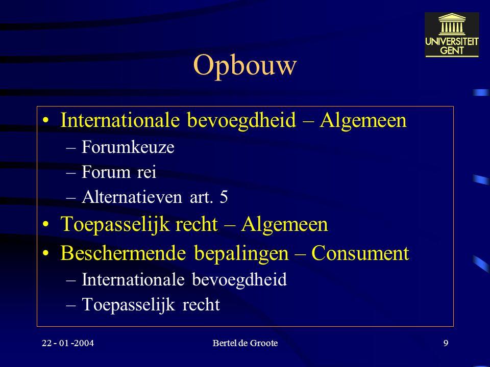 22 - 01 -2004Bertel de Groote9 Opbouw Internationale bevoegdheid – Algemeen –Forumkeuze –Forum rei –Alternatieven art.