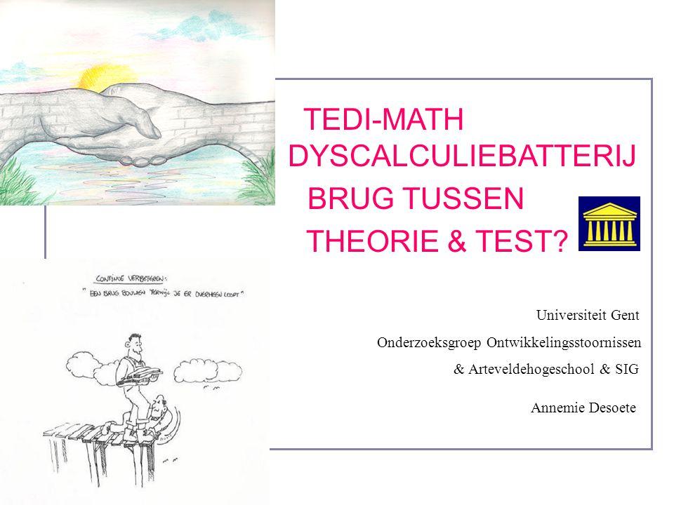 TEDI-MATH DYSCALCULIEBATTERIJ BRUG TUSSEN THEORIE & TEST? Universiteit Gent Onderzoeksgroep Ontwikkelingsstoornissen & Arteveldehogeschool & SIG Annem