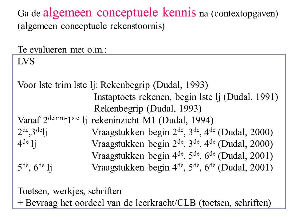 Ga de algemeen conceptuele kennis na (contextopgaven) (algemeen conceptuele rekenstoornis) Te evalueren met o.m.: LVS Voor lste trim lste lj: Rekenbeg