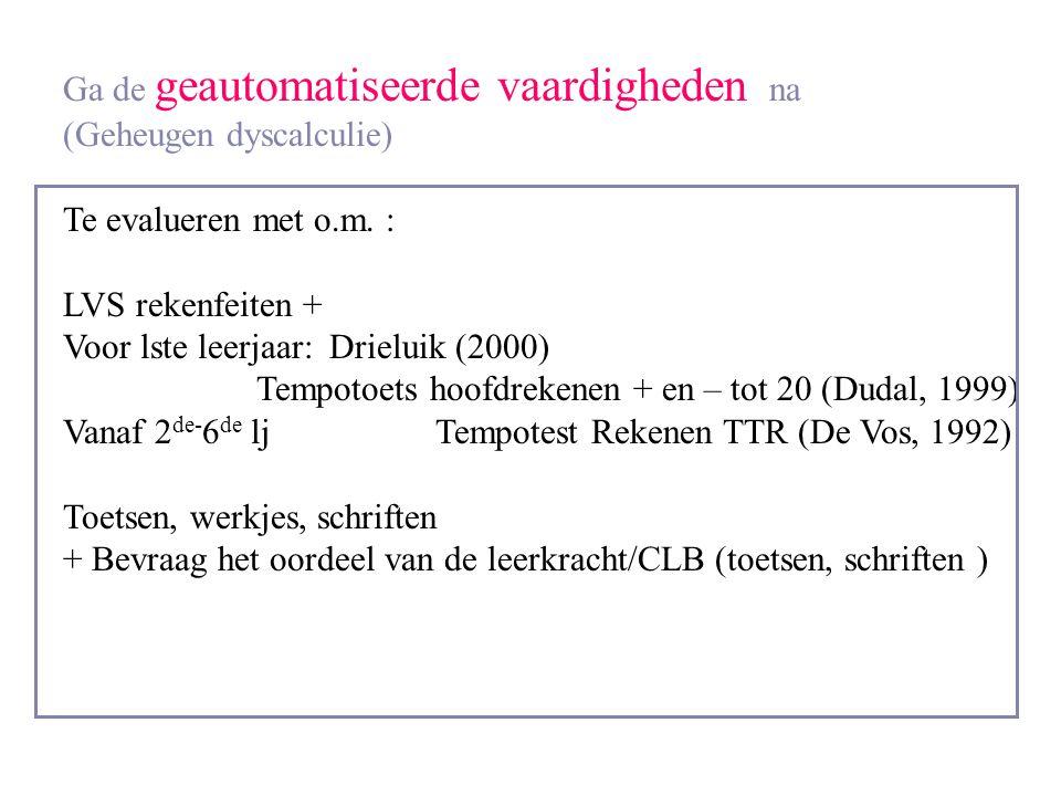 Ga de geautomatiseerde vaardigheden na (Geheugen dyscalculie) Te evalueren met o.m. : LVS rekenfeiten + Voor lste leerjaar: Drieluik (2000) Tempotoets