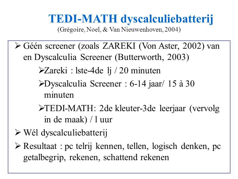 TEDI-MATH dyscalculiebatterij (Grégoire, Noel, & Van Nieuwenhoven, 2004)  Géén screener (zoals ZAREKI (Von Aster, 2002) van en Dyscalculia Screener (