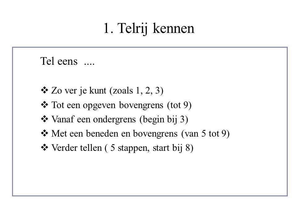 1. Telrij kennen Tel eens....  Zo ver je kunt (zoals 1, 2, 3)  Tot een opgeven bovengrens (tot 9)  Vanaf een ondergrens (begin bij 3)  Met een ben