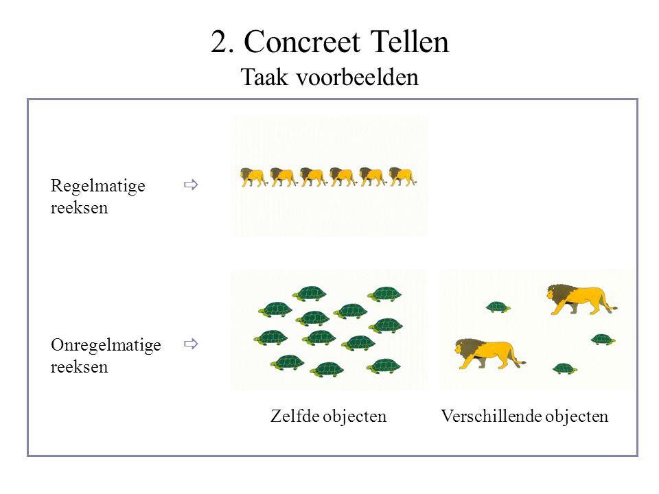 2. Concreet Tellen Taak voorbeelden Regelmatige reeksen Onregelmatige reeksen Zelfde objectenVerschillende objecten  