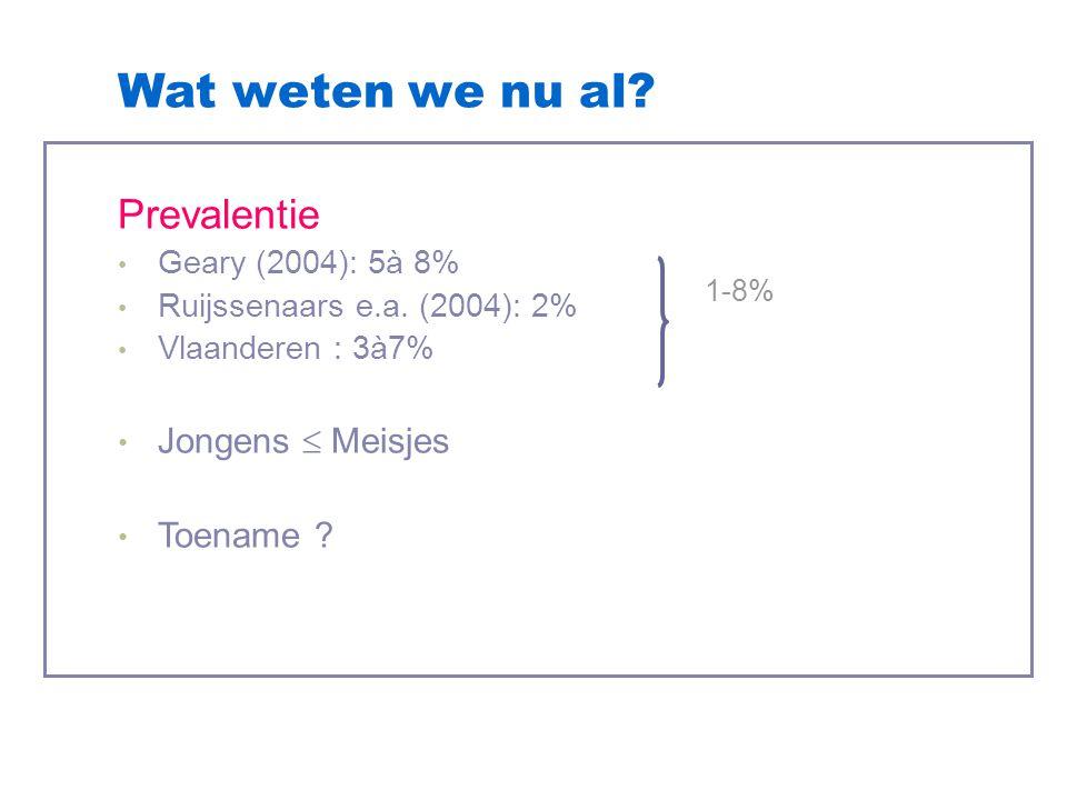 Wat weten we nu al? Prevalentie Geary (2004): 5à 8% Ruijssenaars e.a. (2004): 2% Vlaanderen : 3à7% Jongens  Meisjes Toename ? 1-8%