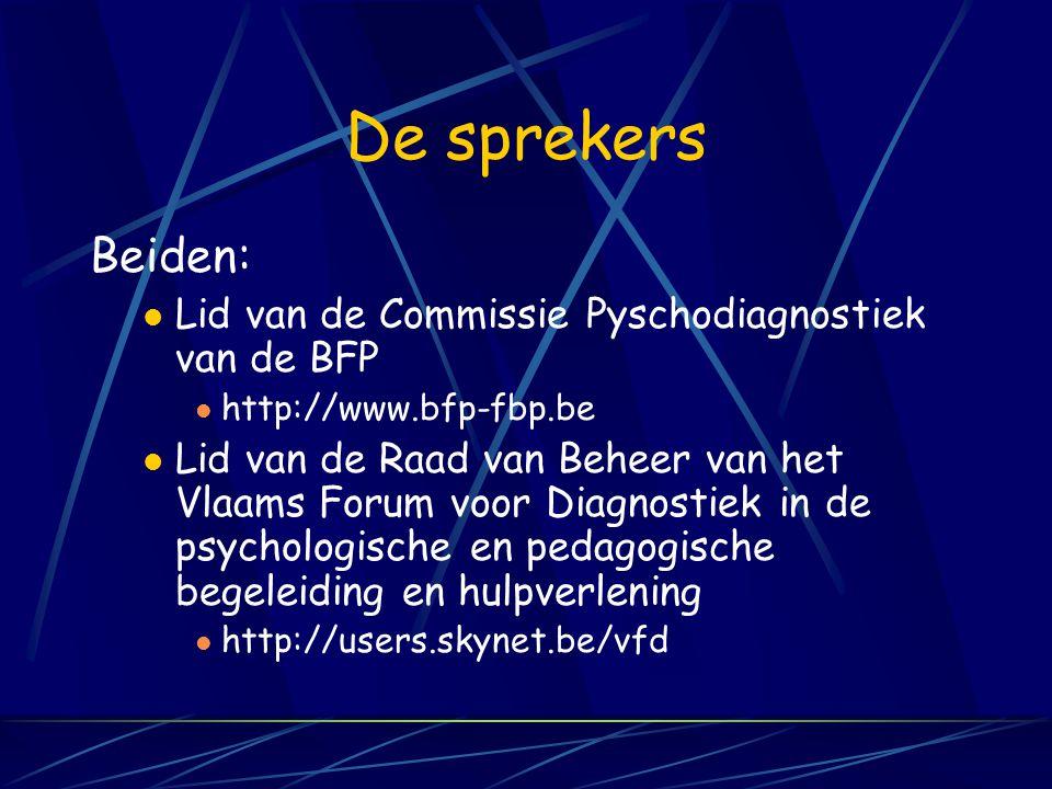 De sprekers Beiden: Lid van de Commissie Pyschodiagnostiek van de BFP http://www.bfp-fbp.be Lid van de Raad van Beheer van het Vlaams Forum voor Diagnostiek in de psychologische en pedagogische begeleiding en hulpverlening http://users.skynet.be/vfd