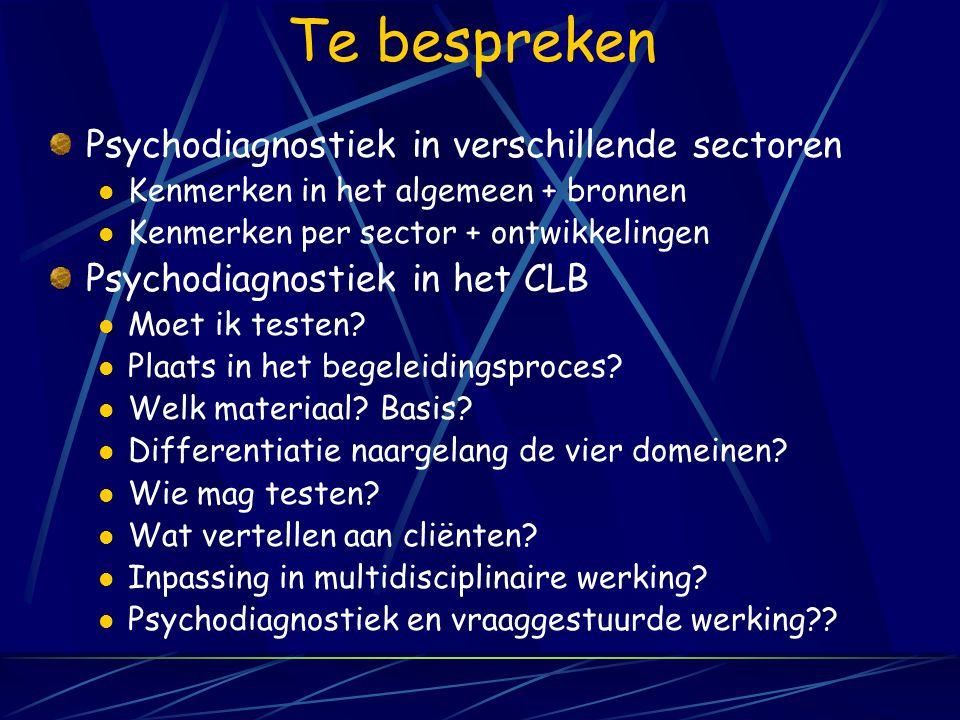 Te bespreken Psychodiagnostiek in verschillende sectoren Kenmerken in het algemeen + bronnen Kenmerken per sector + ontwikkelingen Psychodiagnostiek in het CLB Moet ik testen.
