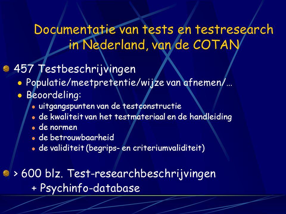 Documentatie van tests en testresearch in Nederland, van de COTAN 457 Testbeschrijvingen Populatie/meetpretentie/wijze van afnemen/… Beoordeling: uitgangspunten van de testconstructie de kwaliteit van het testmateriaal en de handleiding de normen de betrouwbaarheid de validiteit (begrips- en criteriumvaliditeit) > 600 blz.